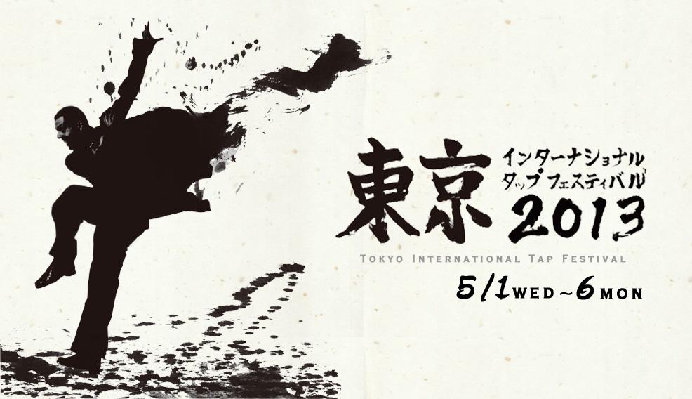 東京インターナショナルタップフェスティバル Tokyo International Tap Festival 2013 5/1 Wed.〜6 Mon.